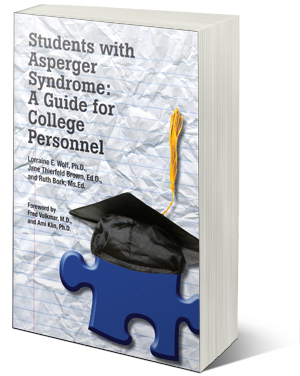 Students with Asperger Syndrome: A Guide for College Personnel - Lorraine E.Wolf,Ph.D., Jane Thierfeld Brown,Ed.D.,and Ruth Bork,Ms .Ed.